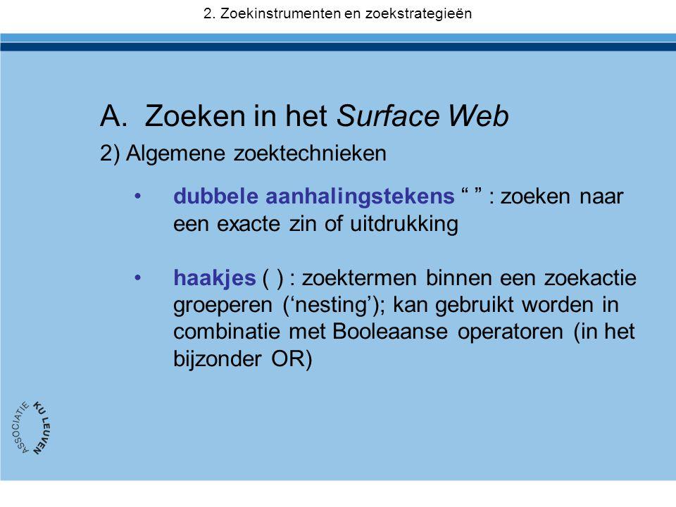 A.Zoeken in het Surface Web 2) Algemene zoektechnieken •dubbele aanhalingstekens : zoeken naar een exacte zin of uitdrukking •haakjes ( ) : zoektermen binnen een zoekactie groeperen ('nesting'); kan gebruikt worden in combinatie met Booleaanse operatoren (in het bijzonder OR) 2.