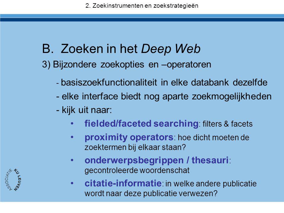 B.Zoeken in het Deep Web 3) Bijzondere zoekopties en –operatoren - basiszoekfunctionaliteit in elke databank dezelfde - elke interface biedt nog aparte zoekmogelijkheden - kijk uit naar: •fielded/faceted searching : filters & facets •proximity operators : hoe dicht moeten de zoektermen bij elkaar staan.