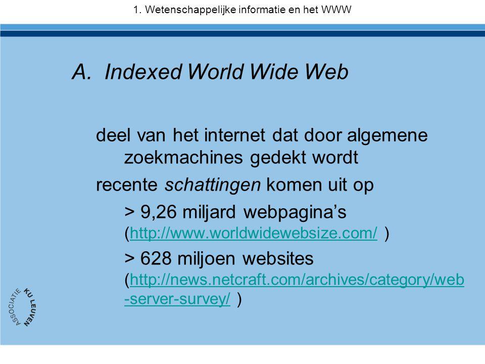 A.Indexed World Wide Web deel van het internet dat door algemene zoekmachines gedekt wordt recente schattingen komen uit op > 9,26 miljard webpagina's (http://www.worldwidewebsize.com/ )http://www.worldwidewebsize.com/ > 628 miljoen websites (http://news.netcraft.com/archives/category/web -server-survey/ )http://news.netcraft.com/archives/category/web -server-survey/ 1.
