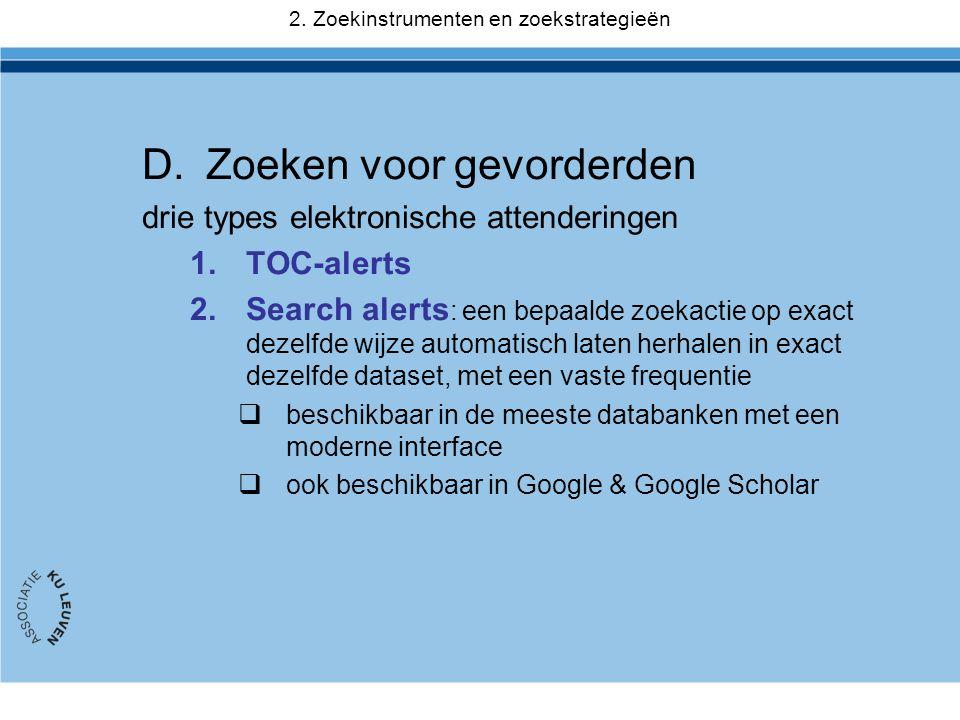 D.Zoeken voor gevorderden drie types elektronische attenderingen 1.TOC-alerts 2.Search alerts : een bepaalde zoekactie op exact dezelfde wijze automatisch laten herhalen in exact dezelfde dataset, met een vaste frequentie  beschikbaar in de meeste databanken met een moderne interface  ook beschikbaar in Google & Google Scholar 2.