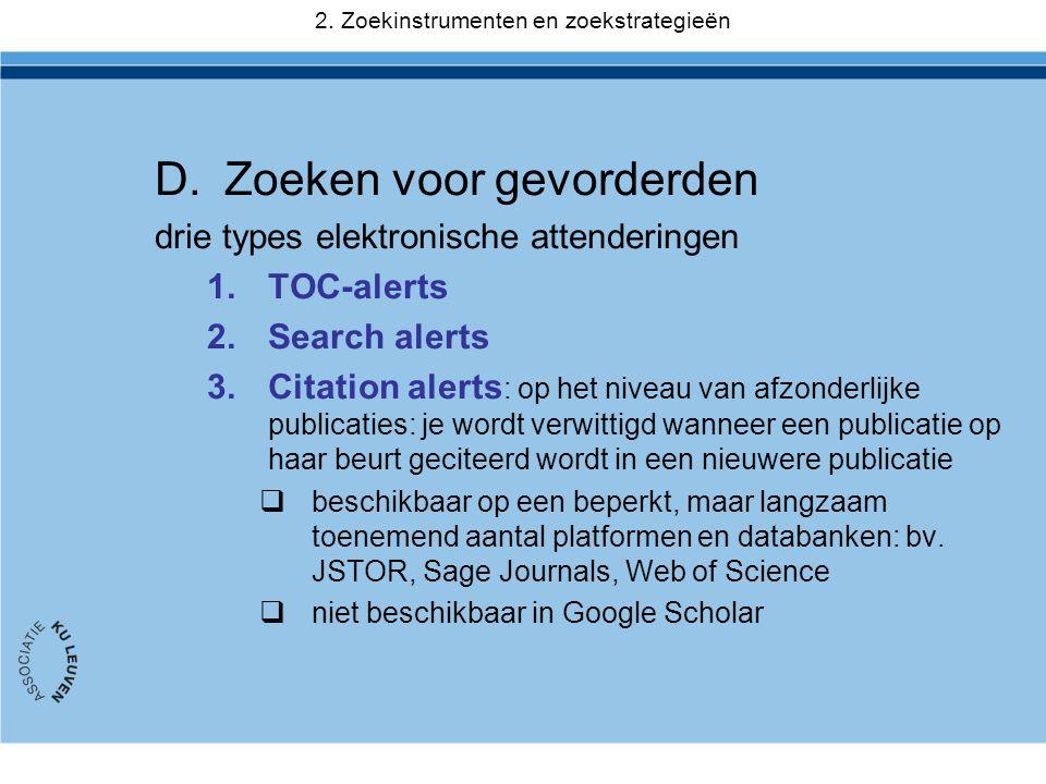 D.Zoeken voor gevorderden drie types elektronische attenderingen 1.TOC-alerts 2.Search alerts 3.Citation alerts : op het niveau van afzonderlijke publicaties: je wordt verwittigd wanneer een publicatie op haar beurt geciteerd wordt in een nieuwere publicatie  beschikbaar op een beperkt, maar langzaam toenemend aantal platformen en databanken: bv.