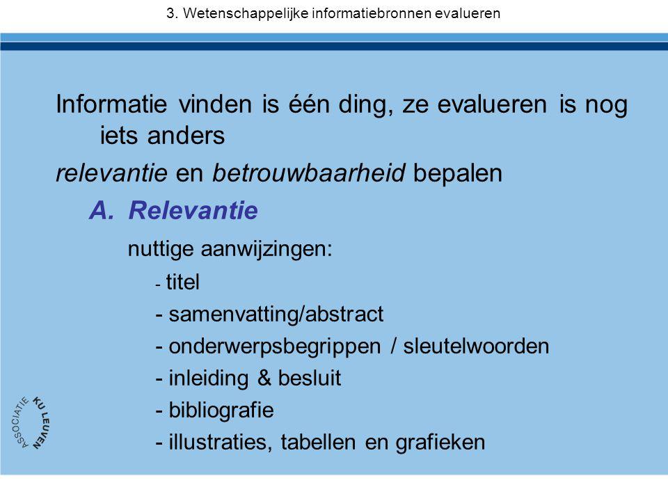 Informatie vinden is één ding, ze evalueren is nog iets anders relevantie en betrouwbaarheid bepalen A.Relevantie nuttige aanwijzingen: - titel - samenvatting/abstract - onderwerpsbegrippen / sleutelwoorden - inleiding & besluit - bibliografie - illustraties, tabellen en grafieken 3.