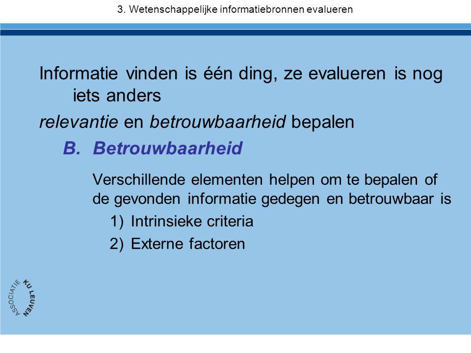 Informatie vinden is één ding, ze evalueren is nog iets anders relevantie en betrouwbaarheid bepalen B.Betrouwbaarheid Verschillende elementen helpen om te bepalen of de gevonden informatie gedegen en betrouwbaar is 1)Intrinsieke criteria 2)Externe factoren 3.