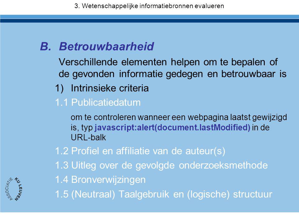 B.Betrouwbaarheid Verschillende elementen helpen om te bepalen of de gevonden informatie gedegen en betrouwbaar is 1)Intrinsieke criteria 1.1 Publicatiedatum om te controleren wanneer een webpagina laatst gewijzigd is, typ javascript:alert(document.lastModified) in de URL-balk 1.2 Profiel en affiliatie van de auteur(s) 1.3 Uitleg over de gevolgde onderzoeksmethode 1.4 Bronverwijzingen 1.5 (Neutraal) Taalgebruik en (logische) structuur 3.