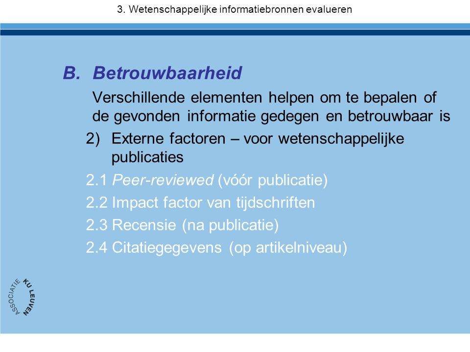 B.Betrouwbaarheid Verschillende elementen helpen om te bepalen of de gevonden informatie gedegen en betrouwbaar is 2)Externe factoren – voor wetenschappelijke publicaties 2.1 Peer-reviewed (vóór publicatie) 2.2 Impact factor van tijdschriften 2.3 Recensie (na publicatie) 2.4 Citatiegegevens (op artikelniveau) 3.