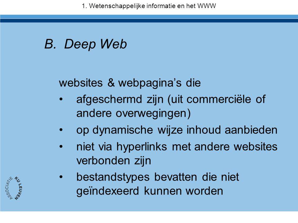 B.Deep Web websites & webpagina's die •afgeschermd zijn (uit commerciële of andere overwegingen) •op dynamische wijze inhoud aanbieden •niet via hyperlinks met andere websites verbonden zijn •bestandstypes bevatten die niet geïndexeerd kunnen worden 1.