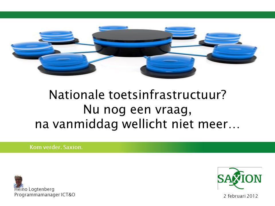 Kom verder. Saxion. Nationale toetsinfrastructuur? Nu nog een vraag, na vanmiddag wellicht niet meer… Heino Logtenberg Programmamanager ICT&O 2 februa