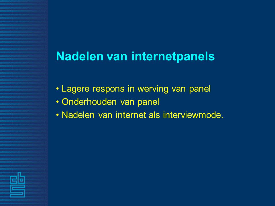 Nadelen van internetpanels • Lagere respons in werving van panel • Onderhouden van panel • Nadelen van internet als interviewmode.