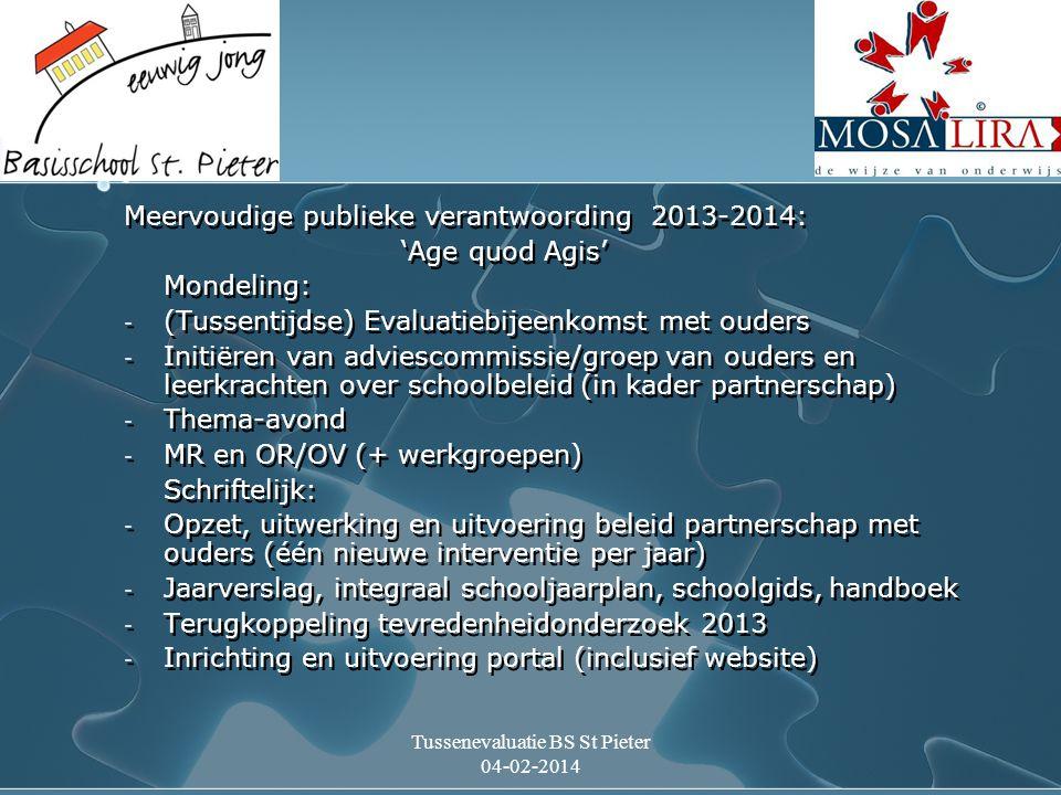 Tussenevaluatie BS St Pieter 04-02-2014 Meervoudige publieke verantwoording 2013-2014: 'Age quod Agis' Mondeling: - (Tussentijdse) Evaluatiebijeenkomst met ouders - Initiëren van adviescommissie/groep van ouders en leerkrachten over schoolbeleid (in kader partnerschap) - Thema-avond - MR en OR/OV (+ werkgroepen) Schriftelijk: - Opzet, uitwerking en uitvoering beleid partnerschap met ouders (één nieuwe interventie per jaar) - Jaarverslag, integraal schooljaarplan, schoolgids, handboek - Terugkoppeling tevredenheidonderzoek 2013 - Inrichting en uitvoering portal (inclusief website) Meervoudige publieke verantwoording 2013-2014: 'Age quod Agis' Mondeling: - (Tussentijdse) Evaluatiebijeenkomst met ouders - Initiëren van adviescommissie/groep van ouders en leerkrachten over schoolbeleid (in kader partnerschap) - Thema-avond - MR en OR/OV (+ werkgroepen) Schriftelijk: - Opzet, uitwerking en uitvoering beleid partnerschap met ouders (één nieuwe interventie per jaar) - Jaarverslag, integraal schooljaarplan, schoolgids, handboek - Terugkoppeling tevredenheidonderzoek 2013 - Inrichting en uitvoering portal (inclusief website)