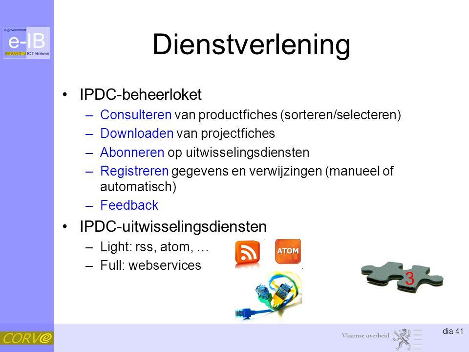 dia 41 Dienstverlening •IPDC-beheerloket –Consulteren van productfiches (sorteren/selecteren) –Downloaden van projectfiches –Abonneren op uitwisselingsdiensten –Registreren gegevens en verwijzingen (manueel of automatisch) –Feedback •IPDC-uitwisselingsdiensten –Light: rss, atom, … –Full: webservices 3