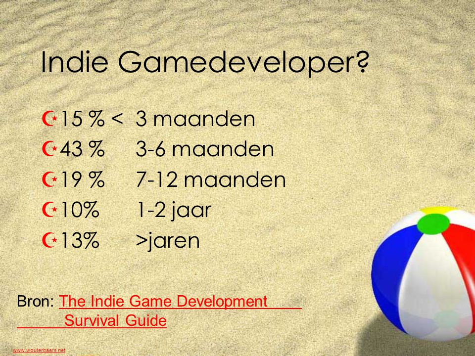 www.wouterbaars.net Indie Gamedeveloper? Z15 % < 3 maanden Z43 % 3-6 maanden Z19 % 7-12 maanden Z10%1-2 jaar Z13%>jaren Bron: The Indie Game Developme
