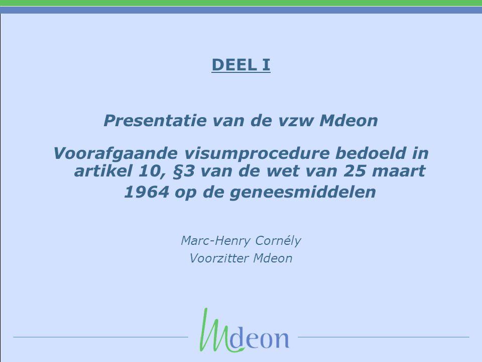 DEEL I Presentatie van de vzw Mdeon Voorafgaande visumprocedure bedoeld in artikel 10, §3 van de wet van 25 maart 1964 op de geneesmiddelen Marc-Henry Cornély Voorzitter Mdeon