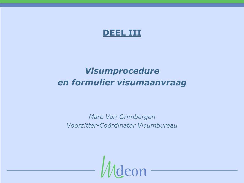 DEEL III Visumprocedure en formulier visumaanvraag Marc Van Grimbergen Voorzitter-Coördinator Visumbureau