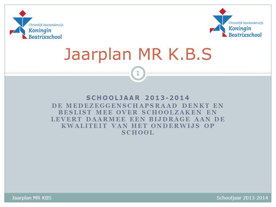 SCHOOLJAAR 2013-2014 DE MEDEZEGGENSCHAPSRAAD DENKT EN BESLIST MEE OVER SCHOOLZAKEN EN LEVERT DAARMEE EEN BIJDRAGE AAN DE KWALITEIT VAN HET ONDERWIJS OP SCHOOL Jaarplan MR K.B.S 1 Jaarplan MR KBSSchooljaar 2013-2014