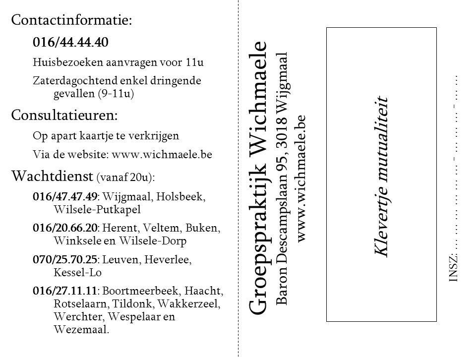 Contactinformatie: 016/44.44.40 Huisbezoeken aanvragen voor 11u Zaterdagochtend enkel dringende gevallen (9-11u) Consultatieuren: Op apart kaartje te verkrijgen Via de website: www.wichmaele.be Wachtdienst (vanaf 20u): 016/47.47.49: Wijgmaal, Holsbeek, Wilsele-Putkapel 016/20.66.20: Herent, Veltem, Buken, Winksele en Wilsele-Dorp 070/25.70.25: Leuven, Heverlee, Kessel-Lo 016/27.11.11: Boortmeerbeek, Haacht, Rotselaarn, Tildonk, Wakkerzeel, Werchter, Wespelaar en Wezemaal.
