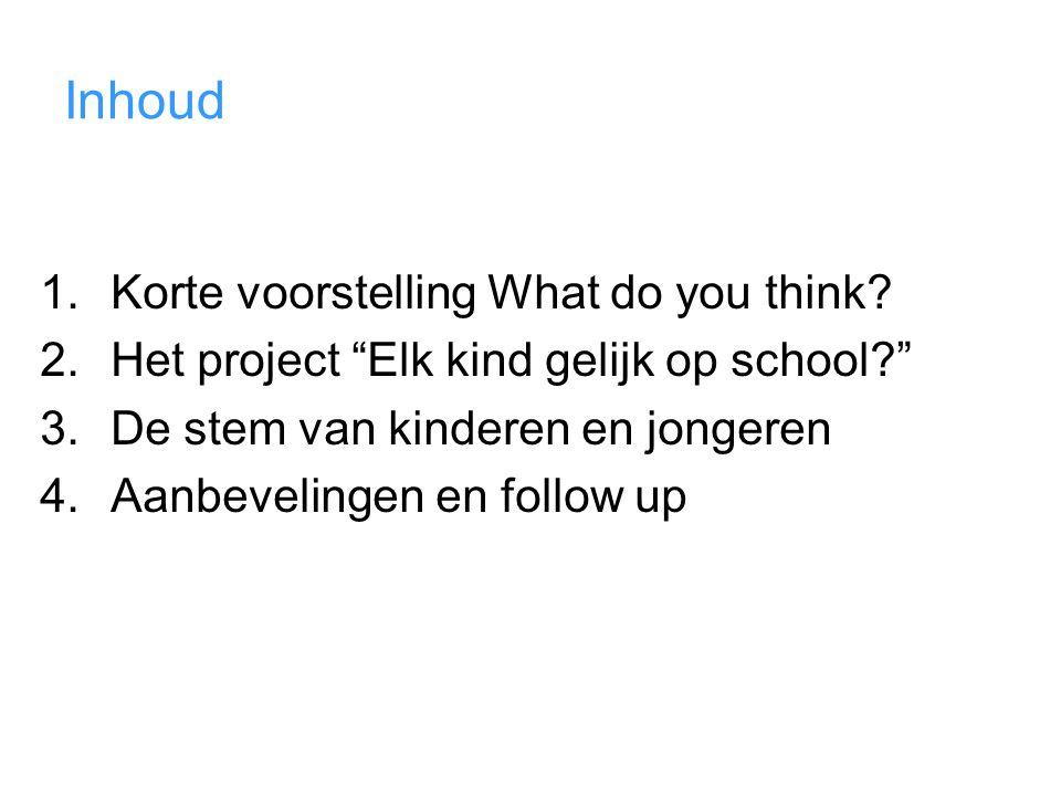 """Inhoud 1.Korte voorstelling What do you think? 2.Het project """"Elk kind gelijk op school?"""" 3.De stem van kinderen en jongeren 4.Aanbevelingen en follow"""