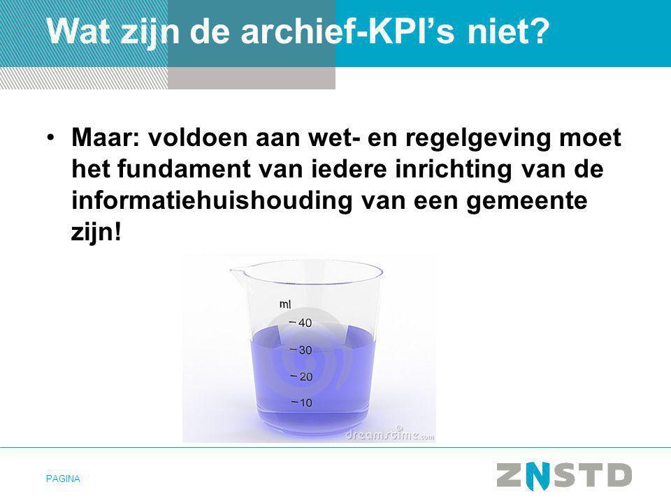 PAGINA Wat zijn de archief-KPI's niet? •Maar: voldoen aan wet- en regelgeving moet het fundament van iedere inrichting van de informatiehuishouding va