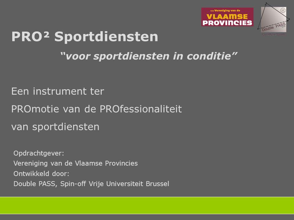 PRO² Sportdiensten voor sportdiensten in conditie Een instrument ter PROmotie van de PROfessionaliteit van sportdiensten Opdrachtgever: Vereniging van de Vlaamse Provincies Ontwikkeld door: Double PASS, Spin-off Vrije Universiteit Brussel