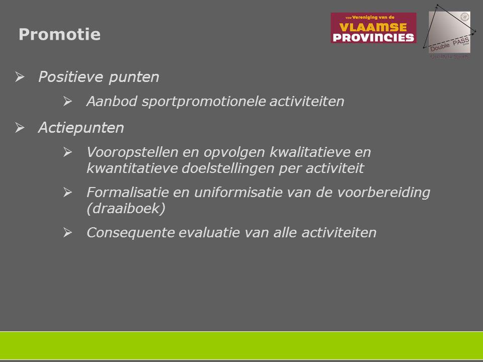 Promotie  Positieve punten  Aanbod sportpromotionele activiteiten  Actiepunten  Vooropstellen en opvolgen kwalitatieve en kwantitatieve doelstellingen per activiteit  Formalisatie en uniformisatie van de voorbereiding (draaiboek)  Consequente evaluatie van alle activiteiten