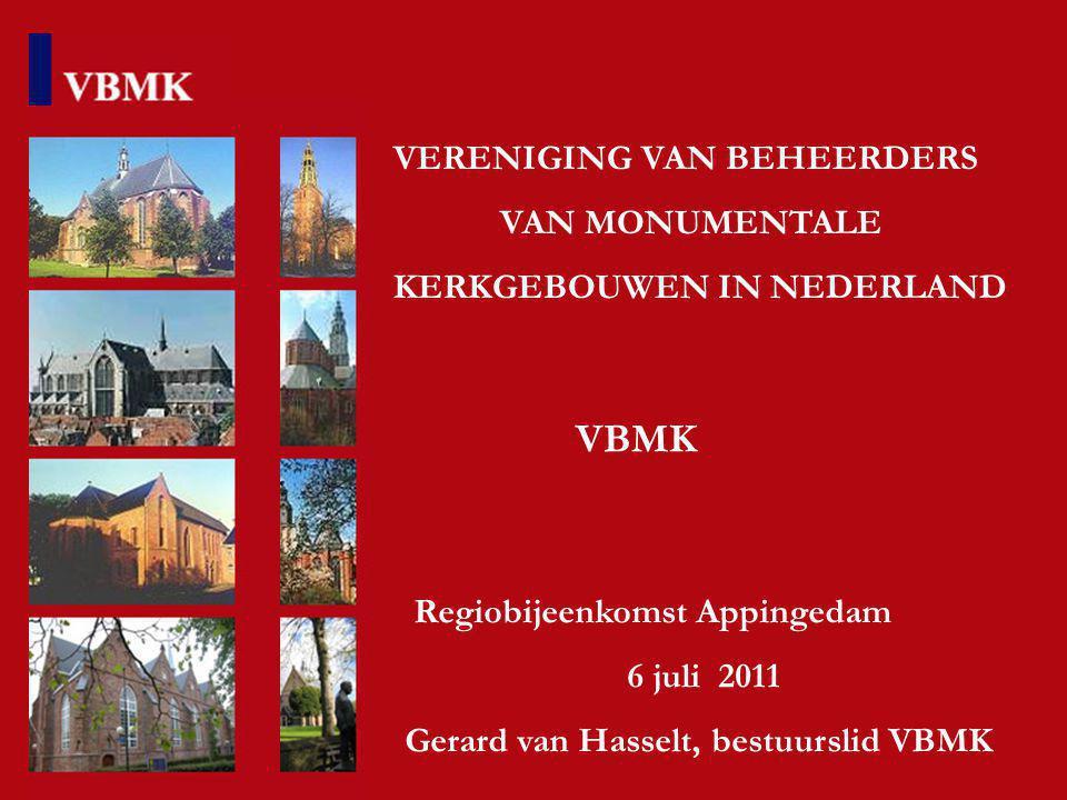 VERENIGING VAN BEHEERDERS VAN MONUMENTALE KERKGEBOUWEN IN NEDERLAND VBMK Regiobijeenkomst Appingedam 6 juli 2011 Gerard van Hasselt, bestuurslid VBMK