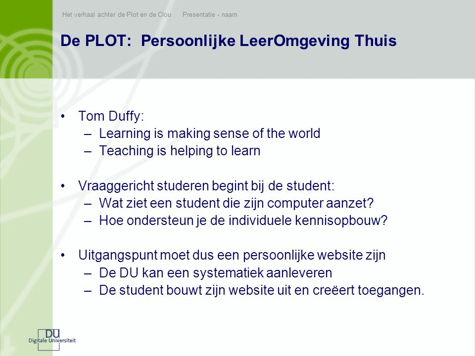 Het verhaal achter de Plot en de Clou Presentatie - naam De PLOT: Persoonlijke LeerOmgeving Thuis •Tom Duffy: –Learning is making sense of the world –