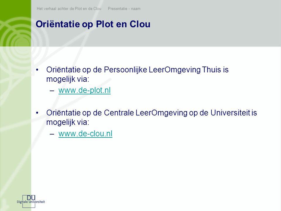 Het verhaal achter de Plot en de Clou Presentatie - naam Oriëntatie op Plot en Clou •Oriëntatie op de Persoonlijke LeerOmgeving Thuis is mogelijk via: –www.de-plot.nlwww.de-plot.nl •Oriëntatie op de Centrale LeerOmgeving op de Universiteit is mogelijk via: –www.de-clou.nlwww.de-clou.nl