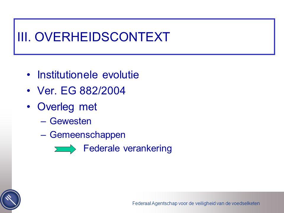III. OVERHEIDSCONTEXT •Institutionele evolutie •Ver. EG 882/2004 •Overleg met –Gewesten –Gemeenschappen Federale verankering