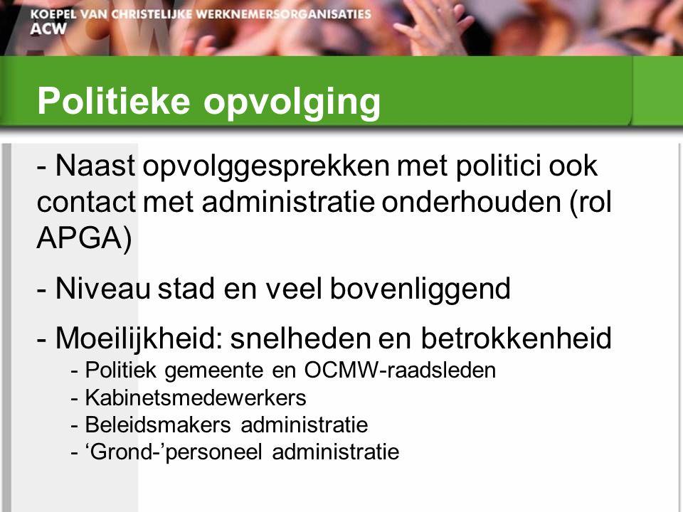 Politieke opvolging - Naast opvolggesprekken met politici ook contact met administratie onderhouden (rol APGA) - Niveau stad en veel bovenliggend - Mo