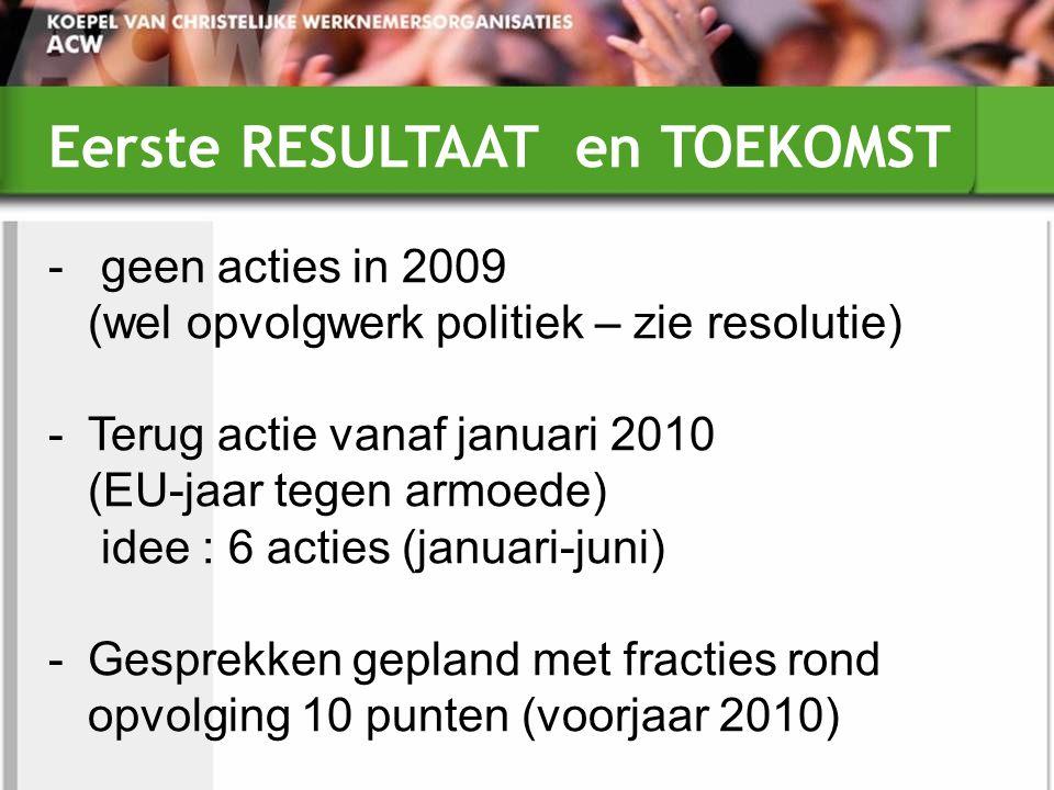 Eerste RESULTAAT en TOEKOMST - geen acties in 2009 (wel opvolgwerk politiek – zie resolutie) -Terug actie vanaf januari 2010 (EU-jaar tegen armoede) idee : 6 acties (januari-juni) -Gesprekken gepland met fracties rond opvolging 10 punten (voorjaar 2010)