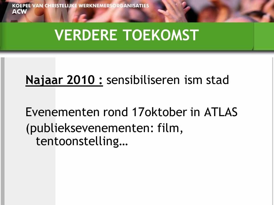 VERDERE TOEKOMST Najaar 2010 : sensibiliseren ism stad Evenementen rond 17oktober in ATLAS (publieksevenementen: film, tentoonstelling…