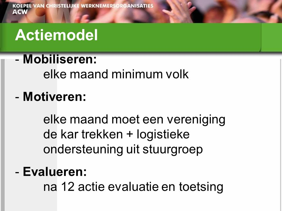 Actiemodel - Mobiliseren: elke maand minimum volk - Motiveren: elke maand moet een vereniging de kar trekken + logistieke ondersteuning uit stuurgroep - Evalueren: na 12 actie evaluatie en toetsing