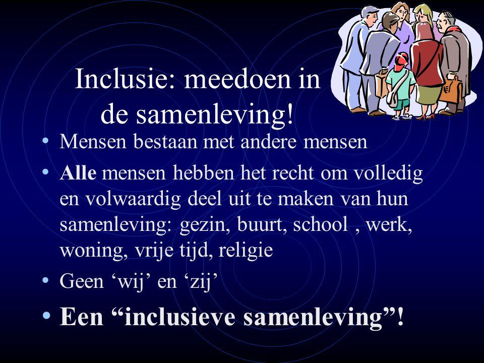 Inclusie: meedoen in de samenleving! • Mensen bestaan met andere mensen • Alle mensen hebben het recht om volledig en volwaardig deel uit te maken van