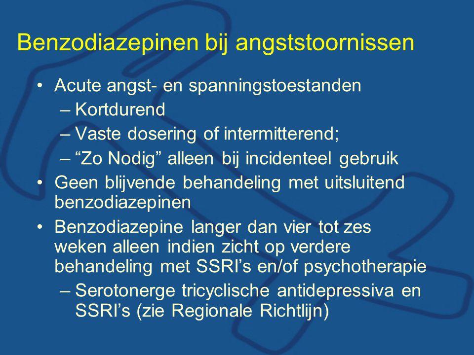 Benzodiazepinen bij angststoornissen •Acute angst- en spanningstoestanden –Kortdurend –Vaste dosering of intermitterend; – Zo Nodig alleen bij incidenteel gebruik •Geen blijvende behandeling met uitsluitend benzodiazepinen •Benzodiazepine langer dan vier tot zes weken alleen indien zicht op verdere behandeling met SSRI's en/of psychotherapie –Serotonerge tricyclische antidepressiva en SSRI's (zie Regionale Richtlijn)