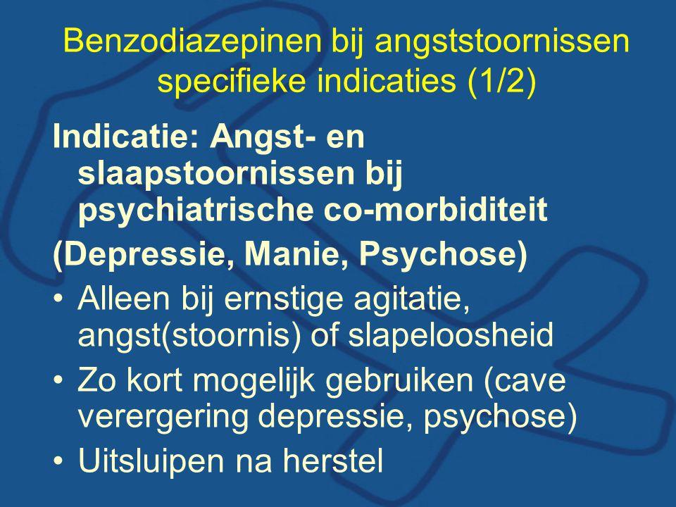 Benzodiazepinen bij angststoornissen specifieke indicaties (1/2) Indicatie: Angst- en slaapstoornissen bij psychiatrische co-morbiditeit (Depressie, Manie, Psychose) •Alleen bij ernstige agitatie, angst(stoornis) of slapeloosheid •Zo kort mogelijk gebruiken (cave verergering depressie, psychose) •Uitsluipen na herstel