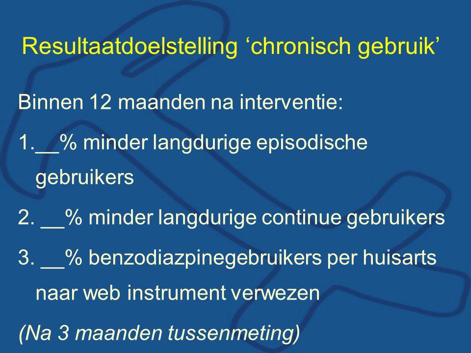 Resultaatdoelstelling 'chronisch gebruik' Binnen 12 maanden na interventie: 1.__% minder langdurige episodische gebruikers 2. __% minder langdurige co