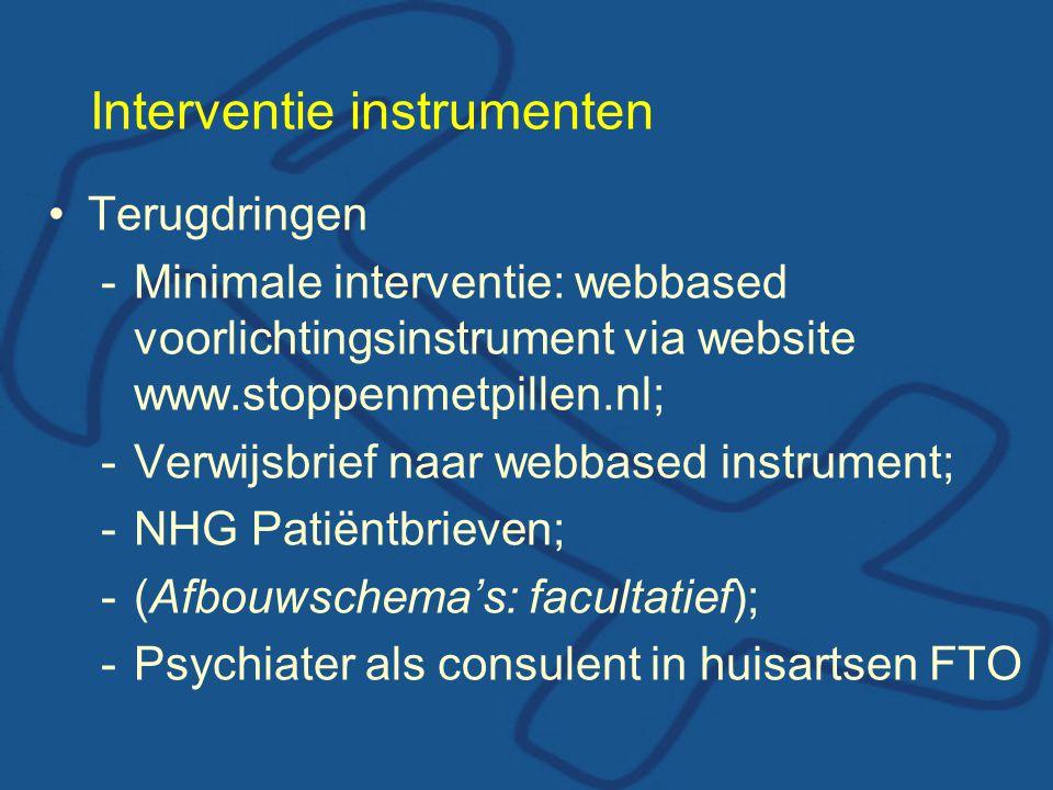 Interventie instrumenten •Terugdringen -Minimale interventie: webbased voorlichtingsinstrument via website www.stoppenmetpillen.nl; -Verwijsbrief naar webbased instrument; -NHG Patiëntbrieven; -(Afbouwschema's: facultatief); -Psychiater als consulent in huisartsen FTO
