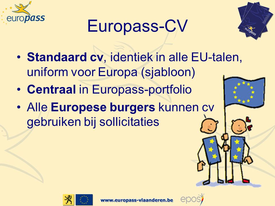 Europass-CV •Standaard cv, identiek in alle EU-talen, uniform voor Europa (sjabloon) •Centraal in Europass-portfolio •Alle Europese burgers kunnen cv