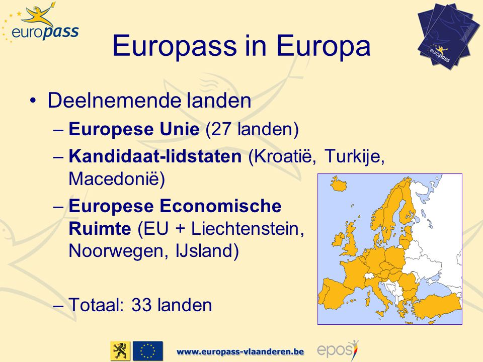 Europass in Europa •Deelnemende landen –Europese Unie (27 landen) –Kandidaat-lidstaten (Kroatië, Turkije, Macedonië) –Europese Economische Ruimte (EU + Liechtenstein, Noorwegen, IJsland) –Totaal: 33 landen