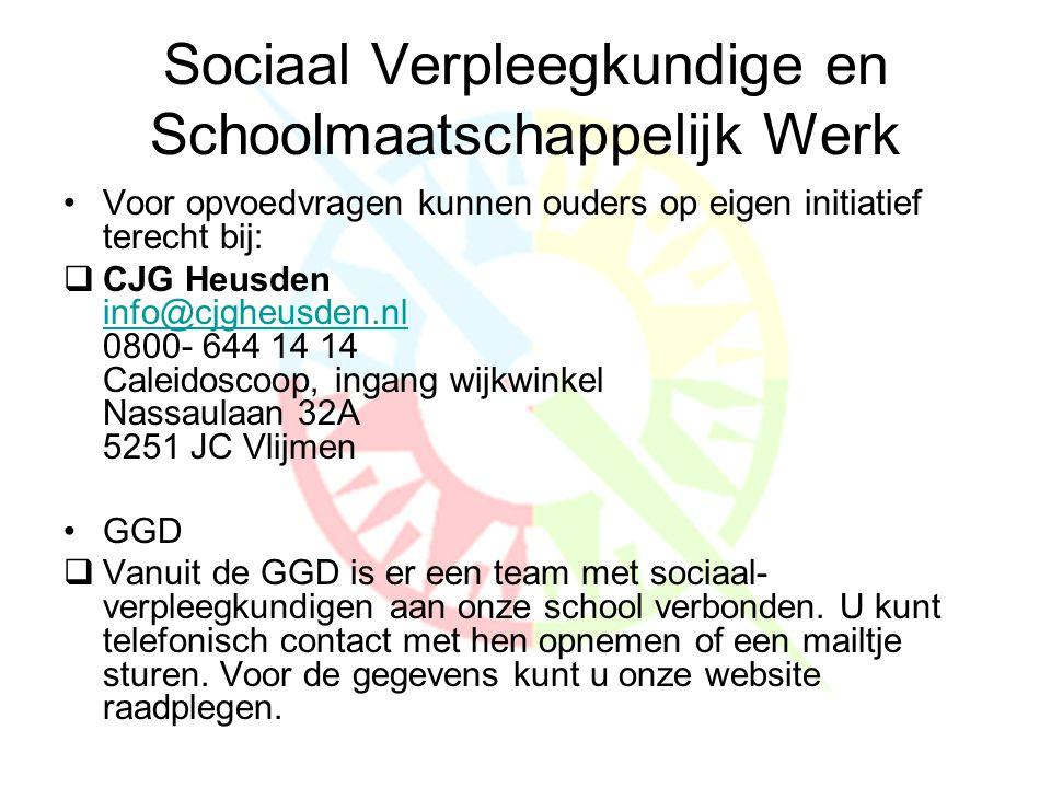 Sociaal Verpleegkundige en Schoolmaatschappelijk Werk •Voor opvoedvragen kunnen ouders op eigen initiatief terecht bij:  CJG Heusden info@cjgheusden.nl 0800- 644 14 14 Caleidoscoop, ingang wijkwinkel Nassaulaan 32A 5251 JC Vlijmen info@cjgheusden.nl •GGD  Vanuit de GGD is er een team met sociaal- verpleegkundigen aan onze school verbonden.
