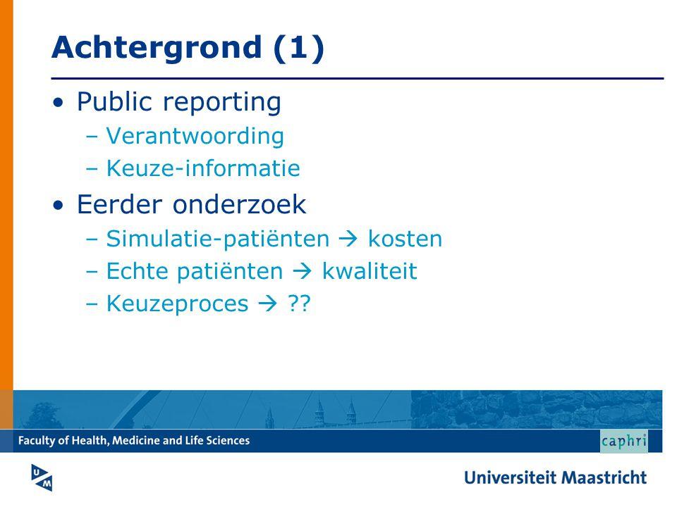Achtergrond (1) •Public reporting –Verantwoording –Keuze-informatie •Eerder onderzoek –Simulatie-patiënten  kosten –Echte patiënten  kwaliteit –Keuzeproces  ??