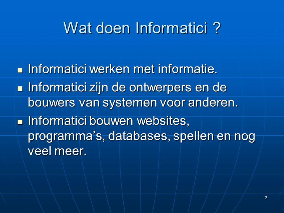 7 Wat doen Informatici ?  Informatici werken met informatie.  Informatici zijn de ontwerpers en de bouwers van systemen voor anderen.  Informatici