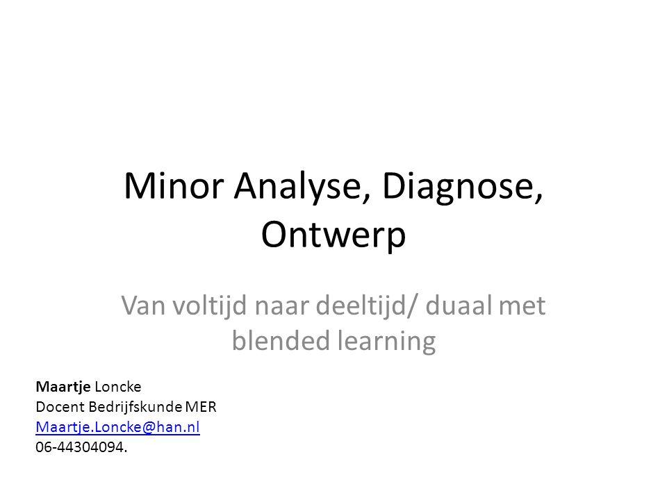 Minor Analyse, Diagnose, Ontwerp Van voltijd naar deeltijd/ duaal met blended learning Maartje Loncke Docent Bedrijfskunde MER Maartje.Loncke@han.nl 0