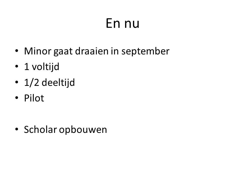 En nu • Minor gaat draaien in september • 1 voltijd • 1/2 deeltijd • Pilot • Scholar opbouwen
