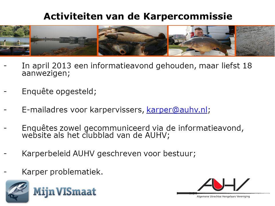 Activiteiten van de Karpercommissie -In april 2013 een informatieavond gehouden, maar liefst 18 aanwezigen; -Enquête opgesteld; -E-mailadres voor karp