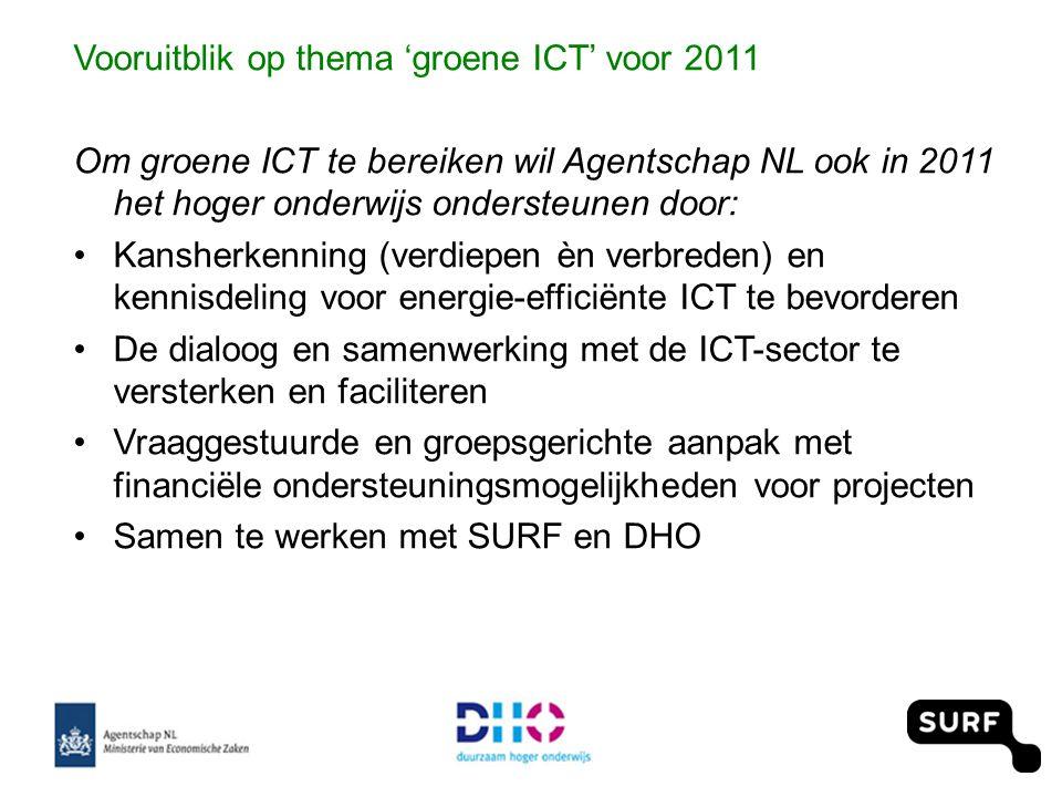 Vooruitblik op thema 'groene ICT' voor 2011 Om groene ICT te bereiken wil Agentschap NL ook in 2011 het hoger onderwijs ondersteunen door: •Kansherkenning (verdiepen èn verbreden) en kennisdeling voor energie-efficiënte ICT te bevorderen •De dialoog en samenwerking met de ICT-sector te versterken en faciliteren •Vraaggestuurde en groepsgerichte aanpak met financiële ondersteuningsmogelijkheden voor projecten •Samen te werken met SURF en DHO