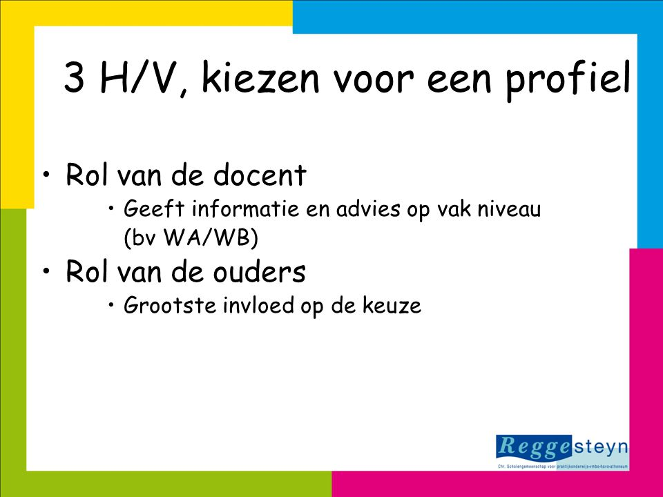 •Rol van de docent •Geeft informatie en advies op vak niveau (bv WA/WB) •Rol van de ouders •Grootste invloed op de keuze 3 H/V, kiezen voor een profie