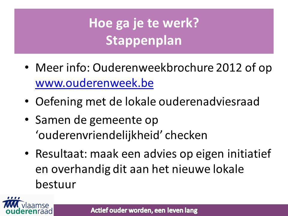 Hoe ga je te werk? Stappenplan • Meer info: Ouderenweekbrochure 2012 of op www.ouderenweek.be www.ouderenweek.be • Oefening met de lokale ouderenadvie