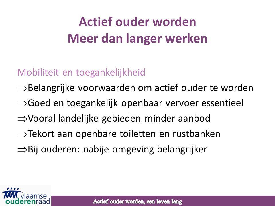 Actief ouder worden Meer dan langer werken Mobiliteit en toegankelijkheid  Belangrijke voorwaarden om actief ouder te worden  Goed en toegankelijk openbaar vervoer essentieel  Vooral landelijke gebieden minder aanbod  Tekort aan openbare toiletten en rustbanken  Bij ouderen: nabije omgeving belangrijker