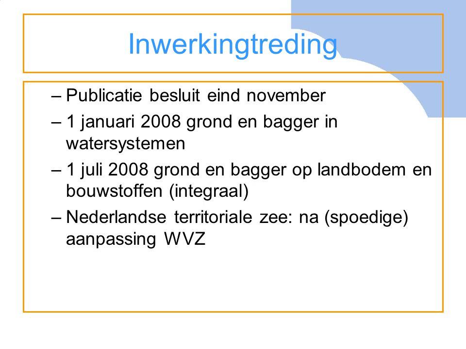 Inwerkingtreding –Publicatie besluit eind november –1 januari 2008 grond en bagger in watersystemen –1 juli 2008 grond en bagger op landbodem en bouwstoffen (integraal) –Nederlandse territoriale zee: na (spoedige) aanpassing WVZ