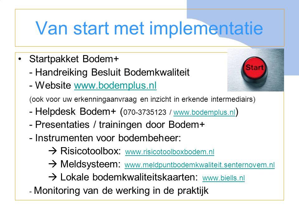Van start met implementatie •Startpakket Bodem+ - Handreiking Besluit Bodemkwaliteit - Website www.bodemplus.nlwww.bodemplus.nl (ook voor uw erkenning
